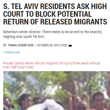 S. TEL AVIV RESIDENTS ASK HIGH COURT TO BLOCK POTENTIAL RETURN OF RELEASED MIGRANTS